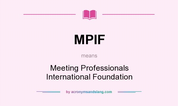 What does MPIF mean? It stands for Meeting Professionals International Foundation