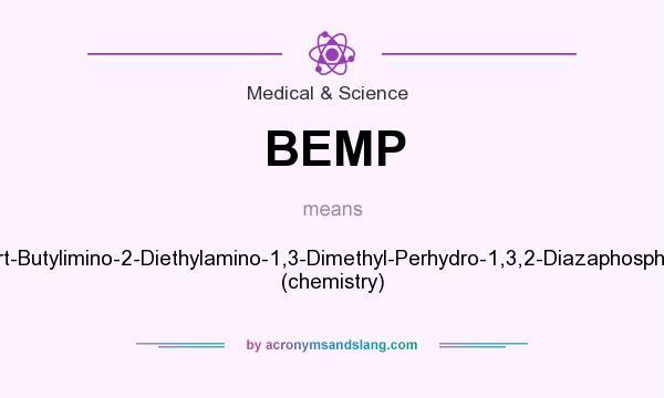 What does BEMP mean? It stands for 2-Tert-Butylimino-2-Diethylamino-1,3-Dimethyl-Perhydro-1,3,2-Diazaphosphorine (chemistry)