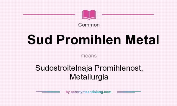 What does Sud Promihlen Metal mean? It stands for Sudostroitelnaja Promihlenost, Metallurgia