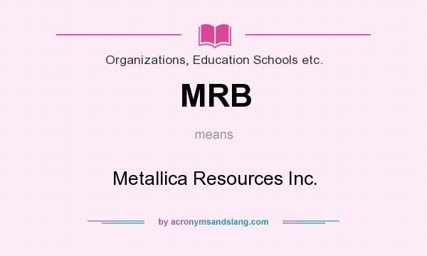 What does MRB mean? It stands for Metallica Resources Inc.