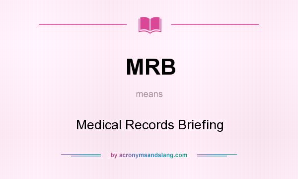 What does MRB mean? It stands for Medical Records Briefing