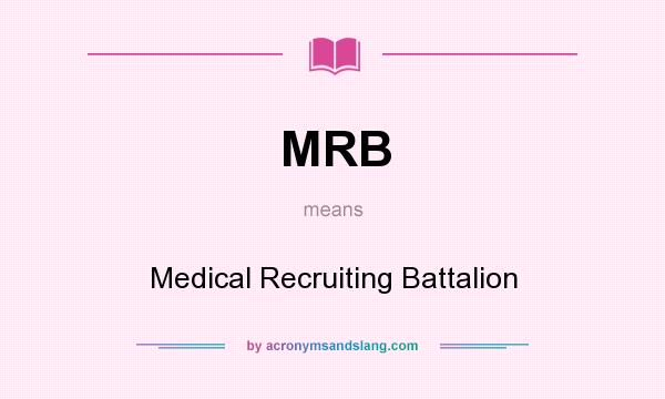 What does MRB mean? It stands for Medical Recruiting Battalion