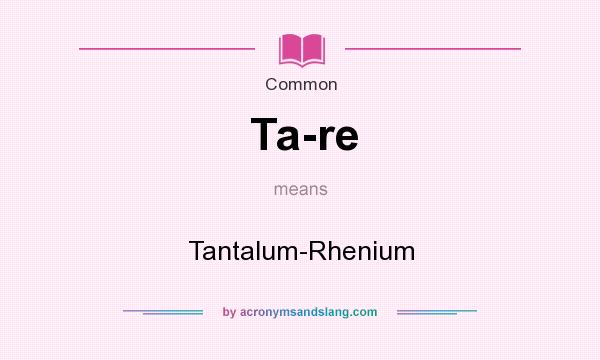 What does Ta-re mean? It stands for Tantalum-Rhenium