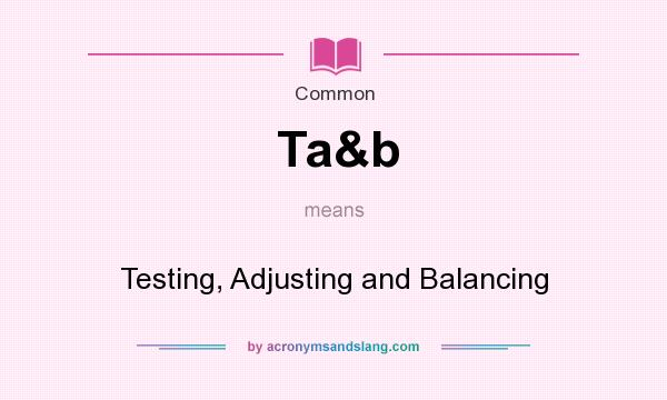 What does Ta&b mean? It stands for Testing, Adjusting and Balancing