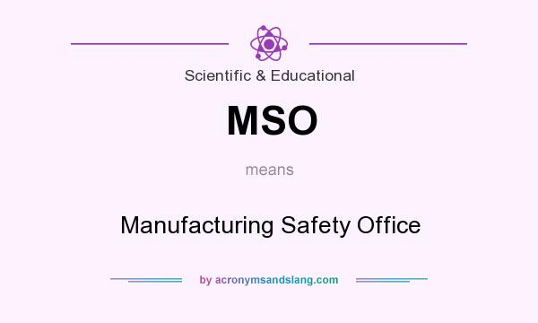 What does MSO mean? It stands for Manufacturing Safety Office