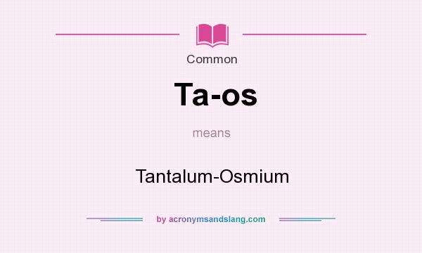 What does Ta-os mean? It stands for Tantalum-Osmium
