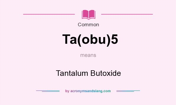 What does Ta(obu)5 mean? It stands for Tantalum Butoxide