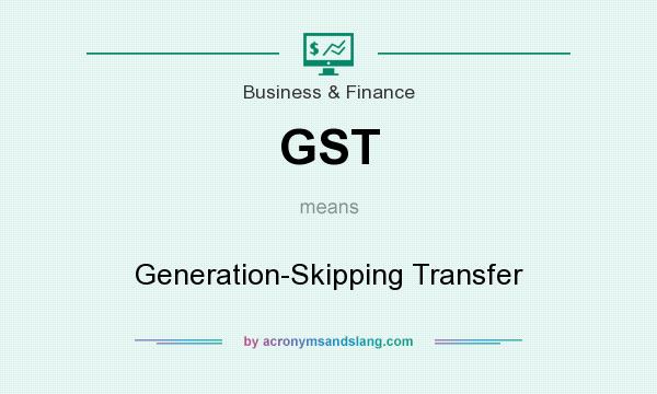 What does GST mean? It stands for Generation-Skipping Transfer