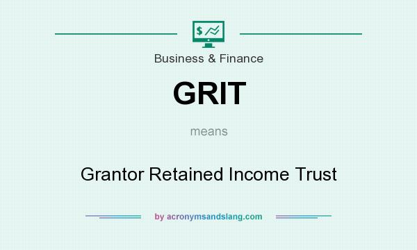 What does GRIT mean? It stands for Grantor Retained Income Trust