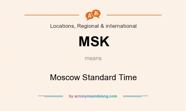 What does MSK mean? It stands for Moscow Standard Time
