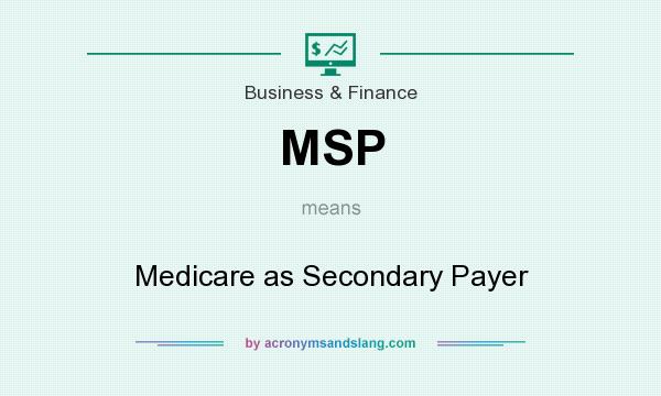 What does MSP mean? It stands for Medicare as Secondary Payer