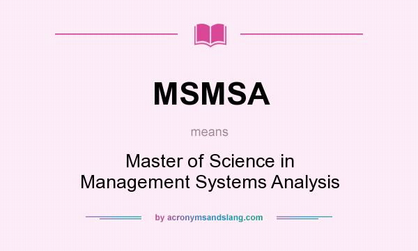 What does MSMSA mean? It stands for Master of Science in Management Systems Analysis