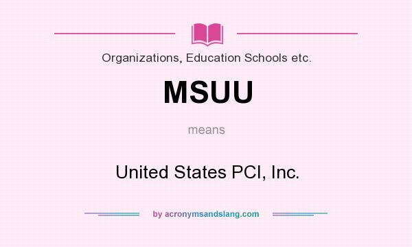 What does MSUU mean? It stands for United States PCI, Inc.
