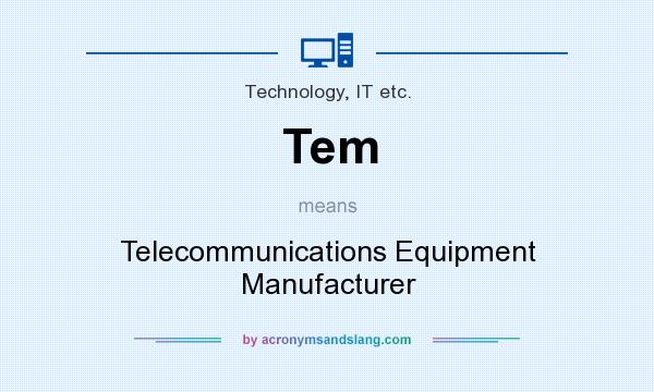What does Tem mean? It stands for Telecommunications Equipment Manufacturer