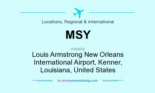 What does MSY mean? It stands for Louis Armstrong New Orleans International Airport, Kenner, Louisiana, United States