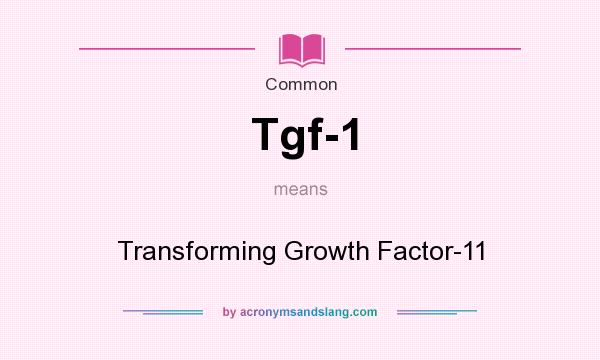 What does Tgf-1 mean? It stands for Transforming Growth Factor-11