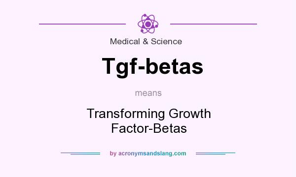 What does Tgf-betas mean? It stands for Transforming Growth Factor-Betas