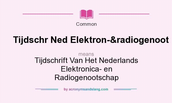 What does Tijdschr Ned Elektron-&radiogenoot mean? It stands for Tijdschrift Van Het Nederlands Elektronica- en Radiogenootschap