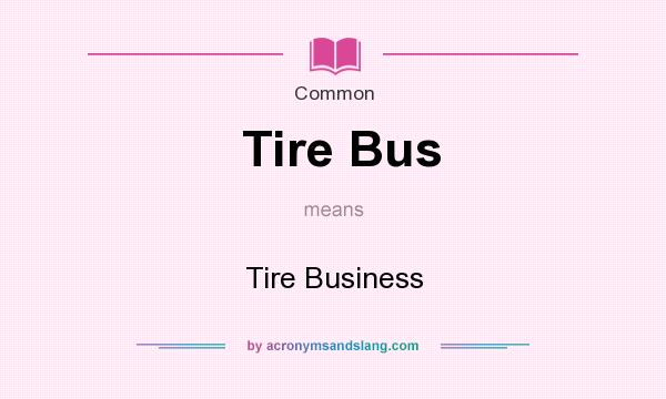 What does Tire Bus mean? It stands for Tire Business