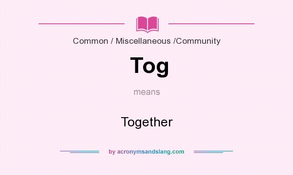 What does Tog mean? It stands for Together