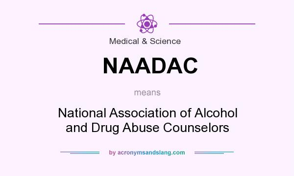 What does NAADAC mean? It stands for National Association of Alcohol and Drug Abuse Counselors
