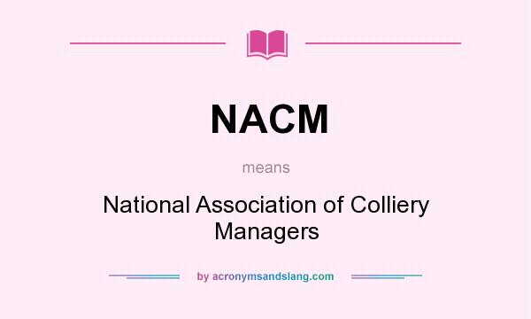 What does NACM mean? It stands for National Association of Colliery Managers