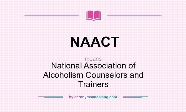 What does NAACT mean? It stands for National Association of Alcoholism Counselors and Trainers