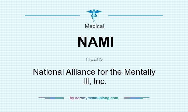 What does NAMI mean? It stands for National Alliance for the Mentally Ill, Inc.