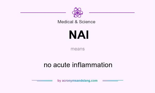 What does NAI mean? It stands for no acute inflammation