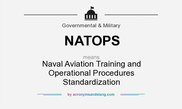 What does NATOPS mean? It stands for Naval Aviation Training and Operational Procedures Standardization