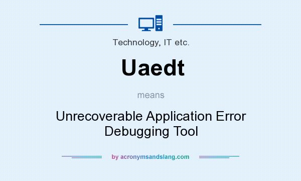 What does Uaedt mean? It stands for Unrecoverable Application Error Debugging Tool