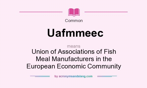 What does Uafmmeec mean? It stands for Union of Associations of Fish Meal Manufacturers in the European Economic Community