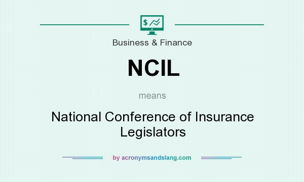 What does NCIL mean? It stands for National Conference of Insurance Legislators