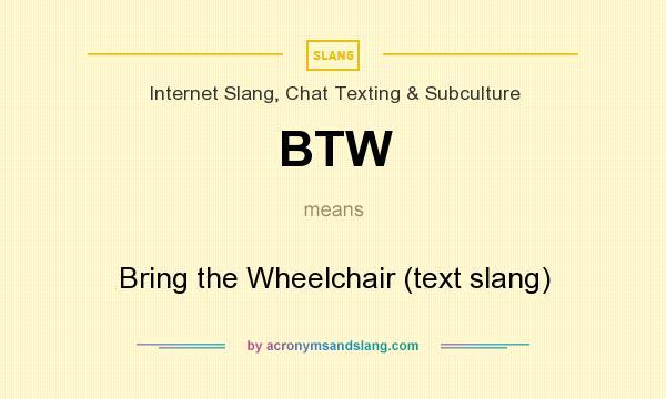 BTW - Bring the Wheelchair (text slang) in Internet Slang
