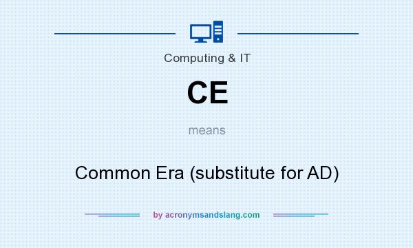 What does CE mean? It stands for Common Era (substitute for AD)