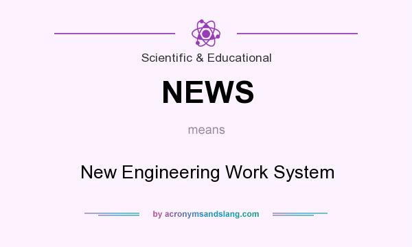 What does NEWS mean? It stands for New Engineering Work System