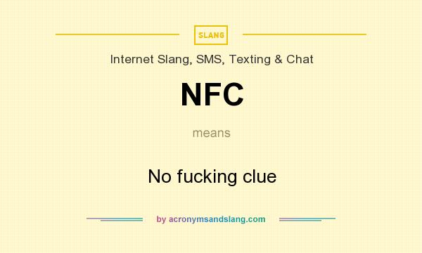 What does NFC mean? It stands for No fucking clue