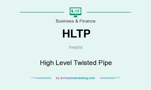 What does HLTP mean? It stands for High Level Twisted Pipe