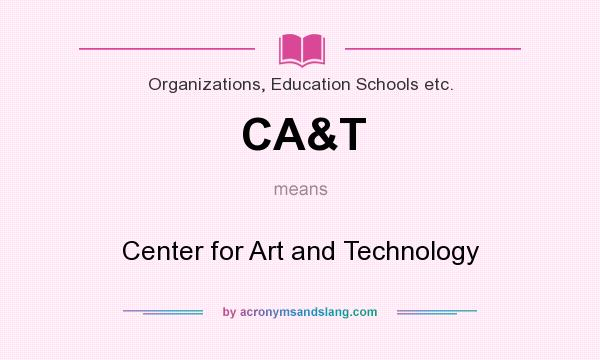 What does CA&T mean? It stands for Center for Art and Technology