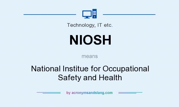What does NIOSH mean? It stands for National Institue for Occupational Safety and Health