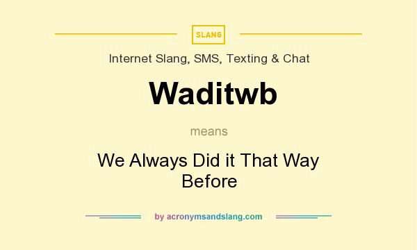 What does Waditwb mean? It stands for We Always Did it That Way Before
