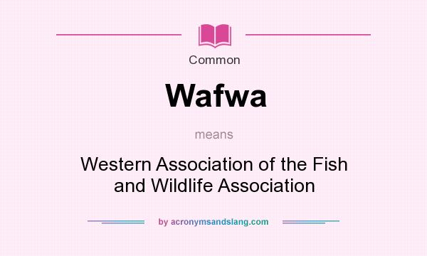 What does Wafwa mean? It stands for Western Association of the Fish and Wildlife Association