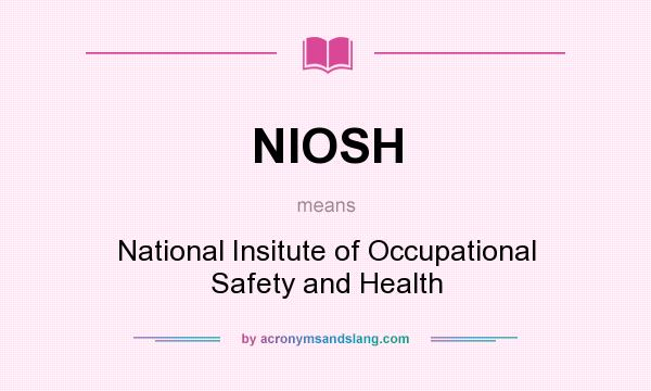What does NIOSH mean? It stands for National Insitute of Occupational Safety and Health