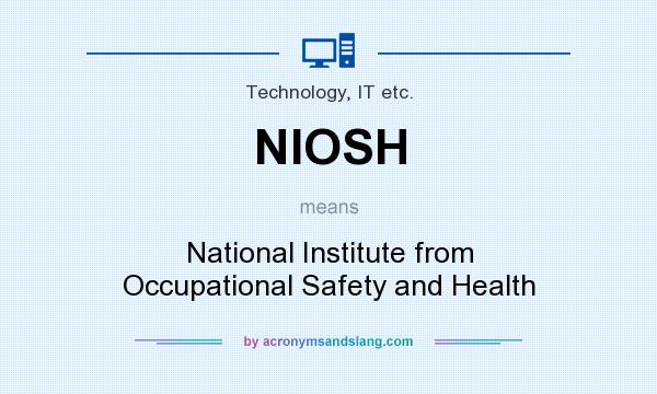 What does NIOSH mean? It stands for National Institute from Occupational Safety and Health