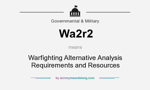 What does Wa2r2 mean? It stands for Warfighting Alternative Analysis Requirements and Resources