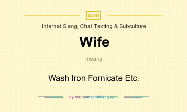 What does Wife mean? It stands for Wash Iron Fornicate Etc.