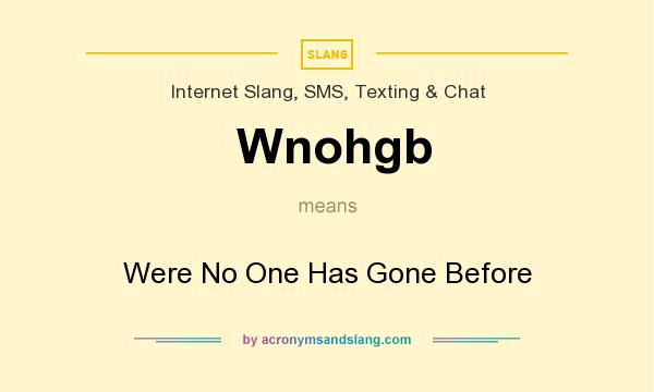 What does Wnohgb mean? It stands for Were No One Has Gone Before