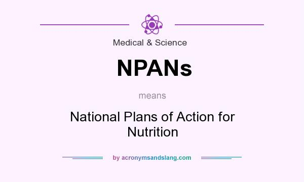 What does NPANs mean? It stands for National Plans of Action for Nutrition