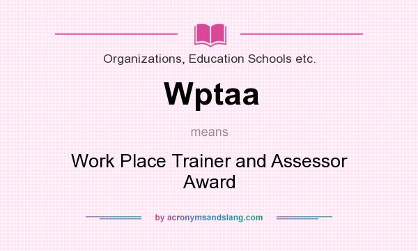 What does Wptaa mean? It stands for Work Place Trainer and Assessor Award
