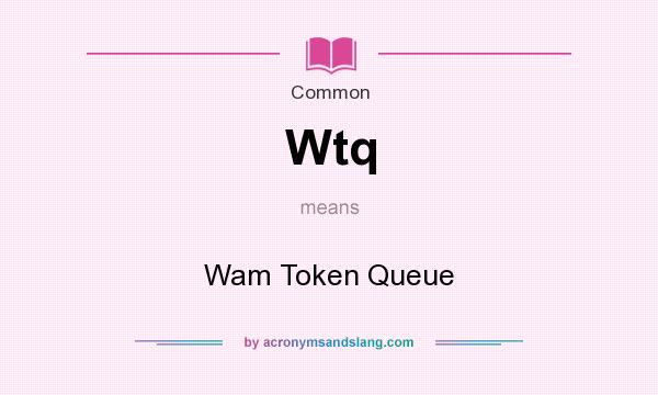 What does Wtq mean? It stands for Wam Token Queue